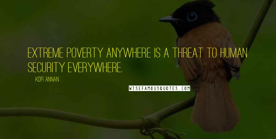 Kofi Annan quotes: Extreme poverty anywhere is a threat to human security everywhere.