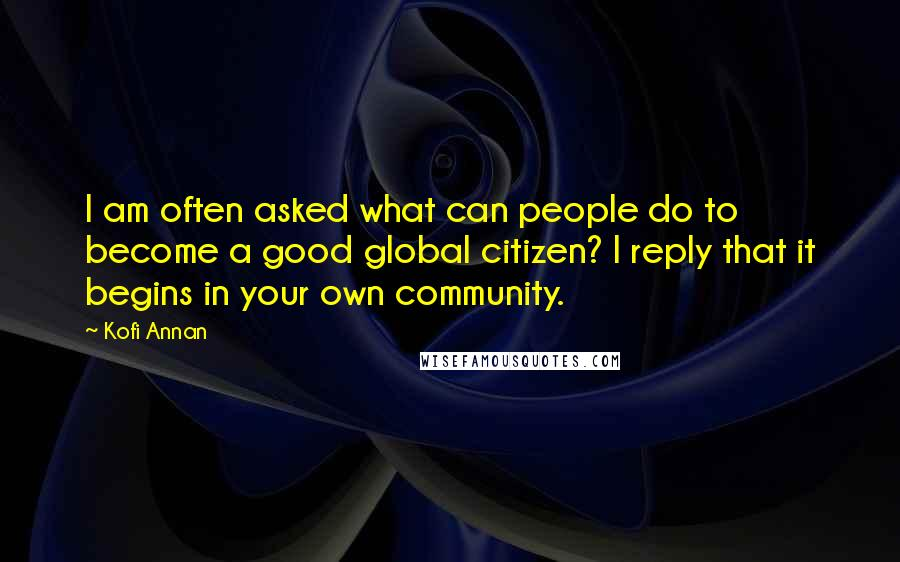 Kofi Annan quotes: I am often asked what can people do to become a good global citizen? I reply that it begins in your own community.