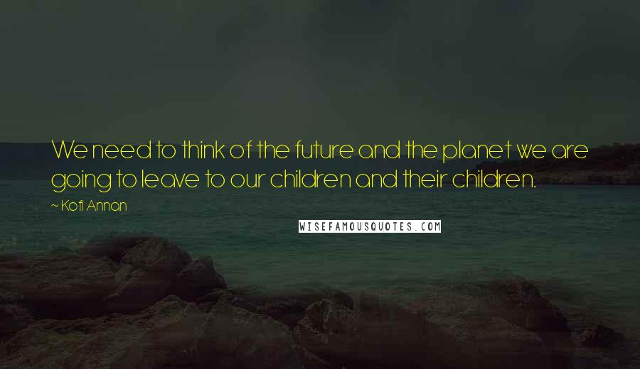 Kofi Annan quotes: We need to think of the future and the planet we are going to leave to our children and their children.