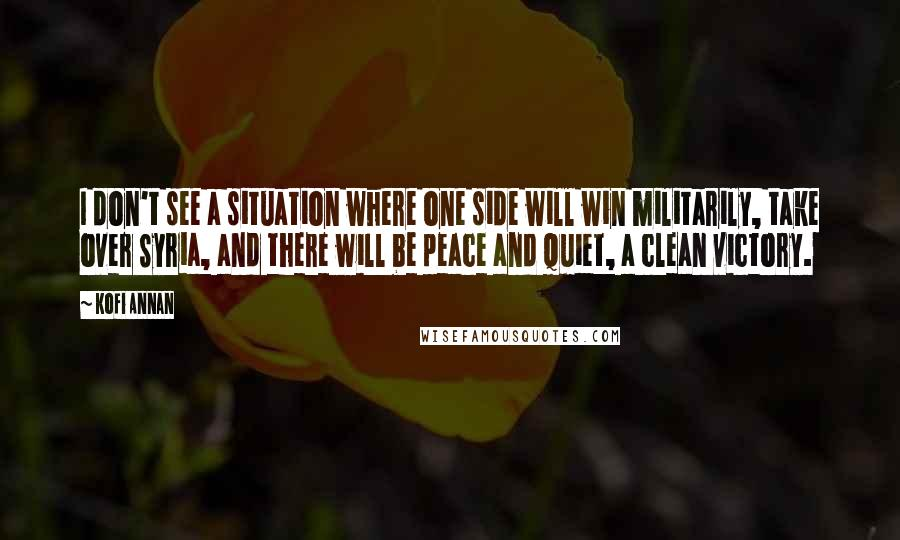 Kofi Annan quotes: I don't see a situation where one side will win militarily, take over Syria, and there will be peace and quiet, a clean victory.