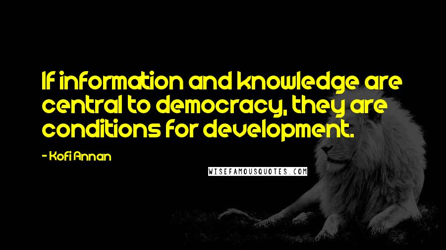 Kofi Annan quotes: If information and knowledge are central to democracy, they are conditions for development.