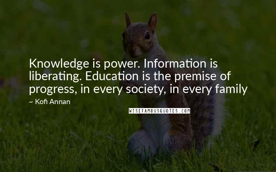 Kofi Annan quotes: Knowledge is power. Information is liberating. Education is the premise of progress, in every society, in every family