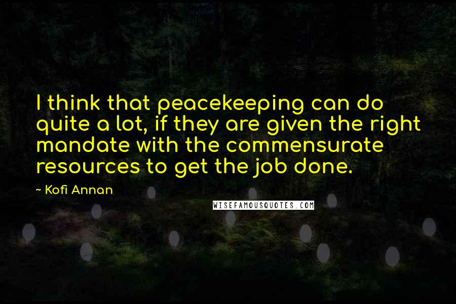 Kofi Annan quotes: I think that peacekeeping can do quite a lot, if they are given the right mandate with the commensurate resources to get the job done.