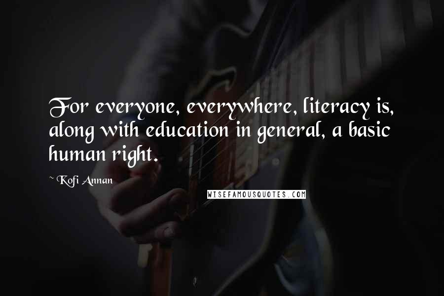 Kofi Annan quotes: For everyone, everywhere, literacy is, along with education in general, a basic human right.