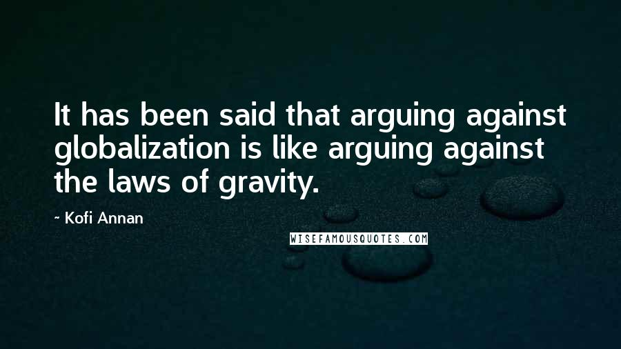 Kofi Annan quotes: It has been said that arguing against globalization is like arguing against the laws of gravity.