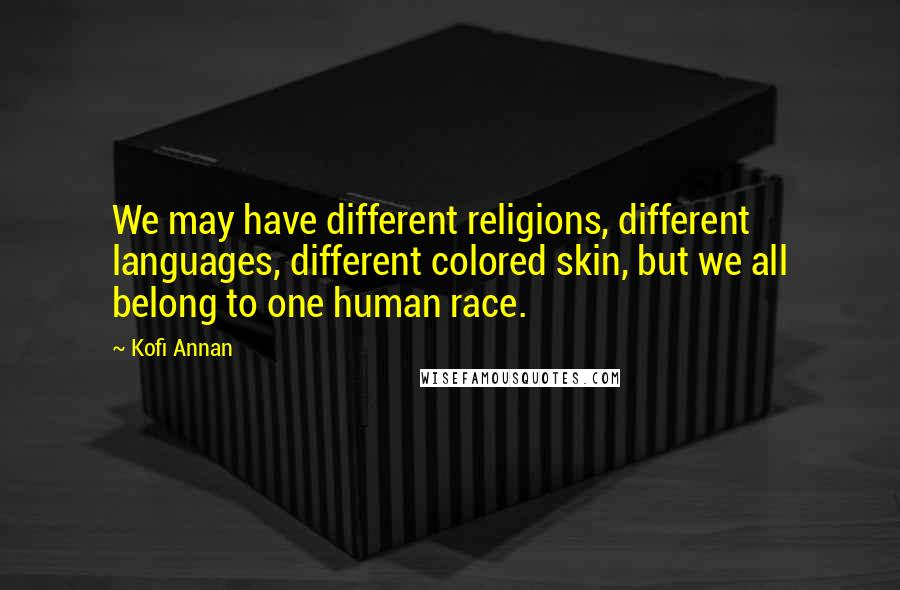 Kofi Annan quotes: We may have different religions, different languages, different colored skin, but we all belong to one human race.