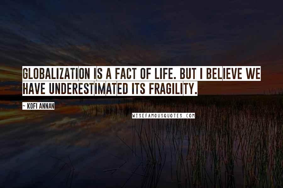 Kofi Annan quotes: Globalization is a fact of life. But I believe we have underestimated its fragility.