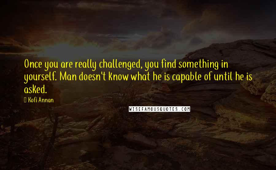 Kofi Annan quotes: Once you are really challenged, you find something in yourself. Man doesn't know what he is capable of until he is asked.