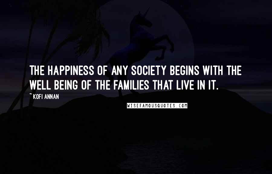 Kofi Annan quotes: The happiness of any society begins with the well being of the families that live in it.