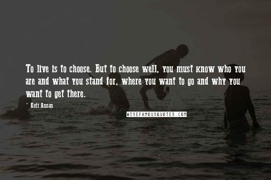 Kofi Annan quotes: To live is to choose. But to choose well, you must know who you are and what you stand for, where you want to go and why you want to
