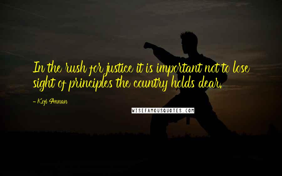 Kofi Annan quotes: In the rush for justice it is important not to lose sight of principles the country holds dear.