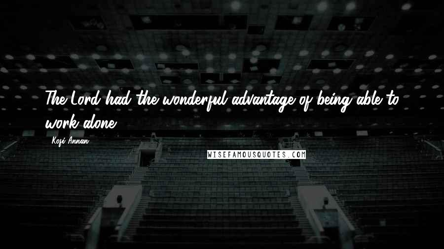 Kofi Annan quotes: The Lord had the wonderful advantage of being able to work alone.