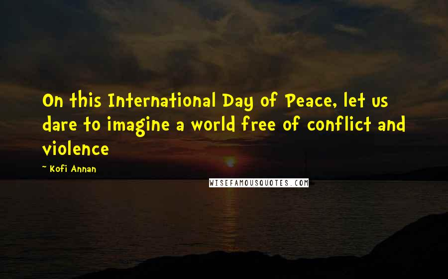 Kofi Annan quotes: On this International Day of Peace, let us dare to imagine a world free of conflict and violence