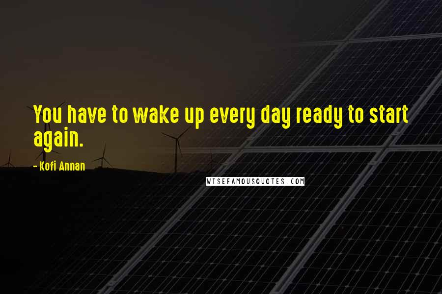 Kofi Annan quotes: You have to wake up every day ready to start again.