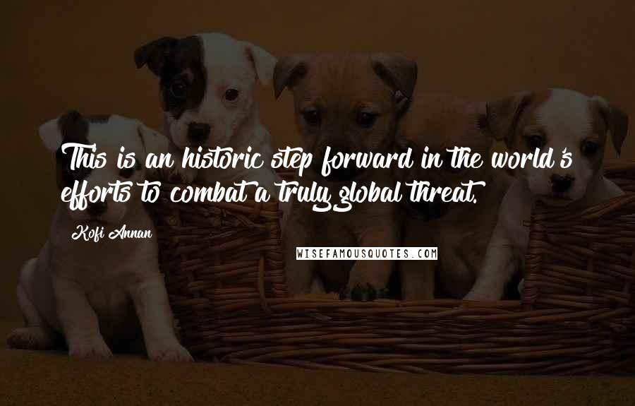Kofi Annan quotes: This is an historic step forward in the world's efforts to combat a truly global threat.