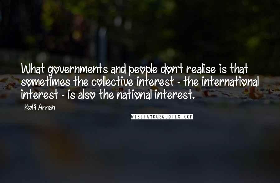 Kofi Annan quotes: What governments and people don't realise is that sometimes the collective interest - the international interest - is also the national interest.