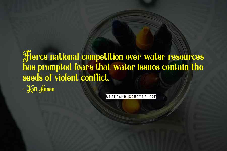 Kofi Annan quotes: Fierce national competition over water resources has prompted fears that water issues contain the seeds of violent conflict.