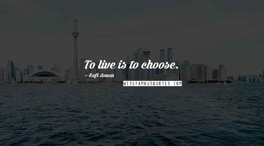 Kofi Annan quotes: To live is to choose.