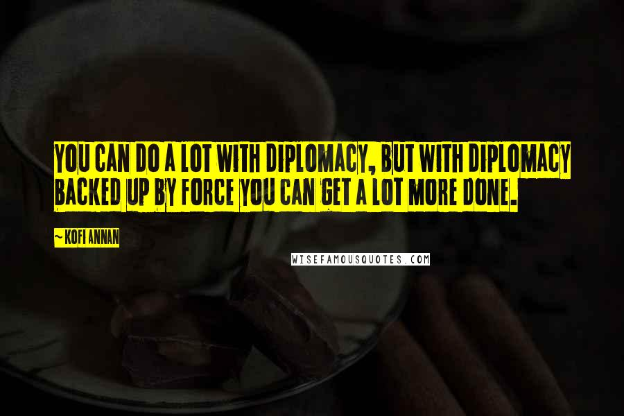 Kofi Annan quotes: You can do a lot with diplomacy, but with diplomacy backed up by force you can get a lot more done.