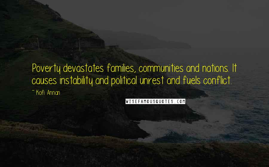 Kofi Annan quotes: Poverty devastates families, communities and nations. It causes instability and political unrest and fuels conflict.