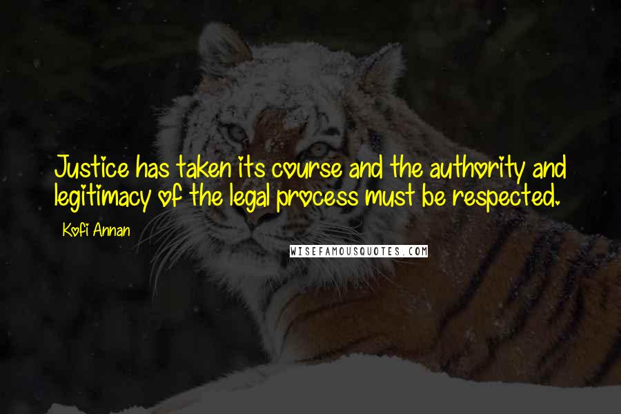 Kofi Annan quotes: Justice has taken its course and the authority and legitimacy of the legal process must be respected.
