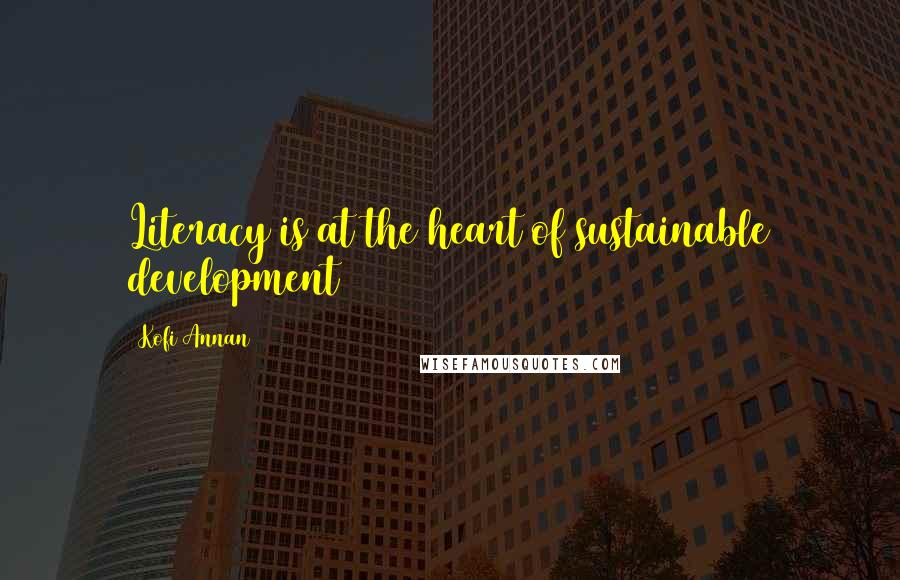 Kofi Annan quotes: Literacy is at the heart of sustainable development