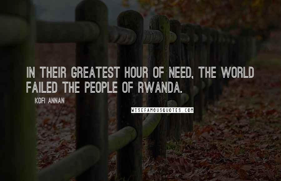 Kofi Annan quotes: In their greatest hour of need, the world failed the people of Rwanda.