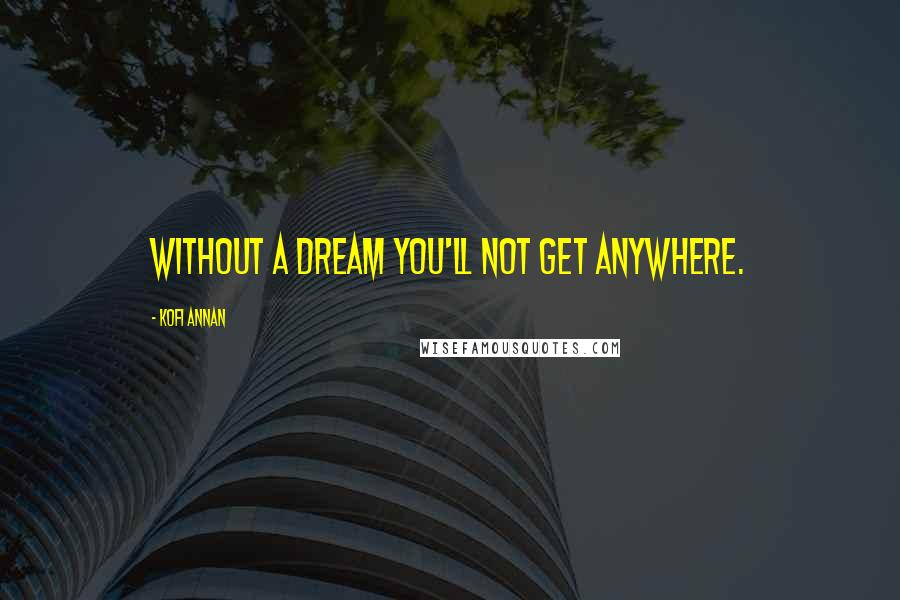Kofi Annan quotes: Without a dream you'll not get anywhere.