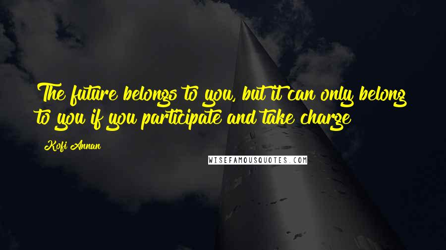 Kofi Annan quotes: The future belongs to you, but it can only belong to you if you participate and take charge