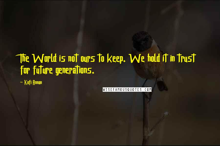 Kofi Annan quotes: The World is not ours to keep. We hold it in trust for future generations.