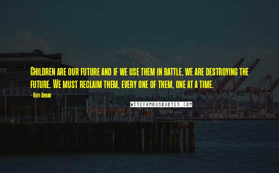Kofi Annan quotes: Children are our future and if we use them in battle, we are destroying the future. We must reclaim them, every one of them, one at a time.