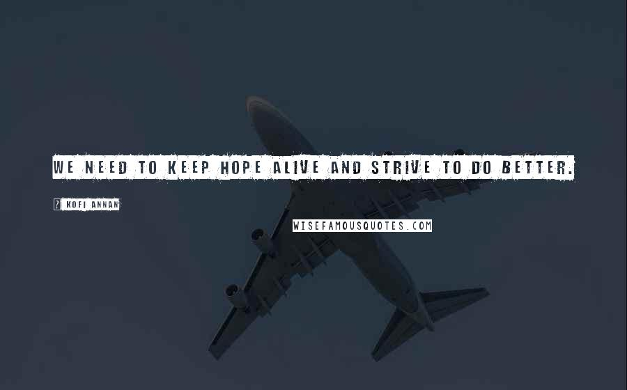 Kofi Annan quotes: We need to keep hope alive and strive to do better.