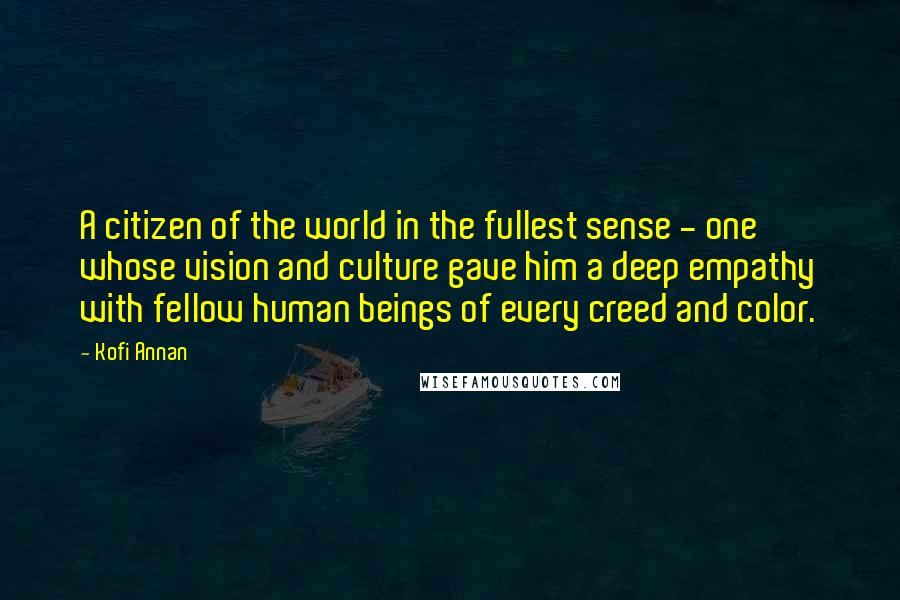 Kofi Annan quotes: A citizen of the world in the fullest sense - one whose vision and culture gave him a deep empathy with fellow human beings of every creed and color.