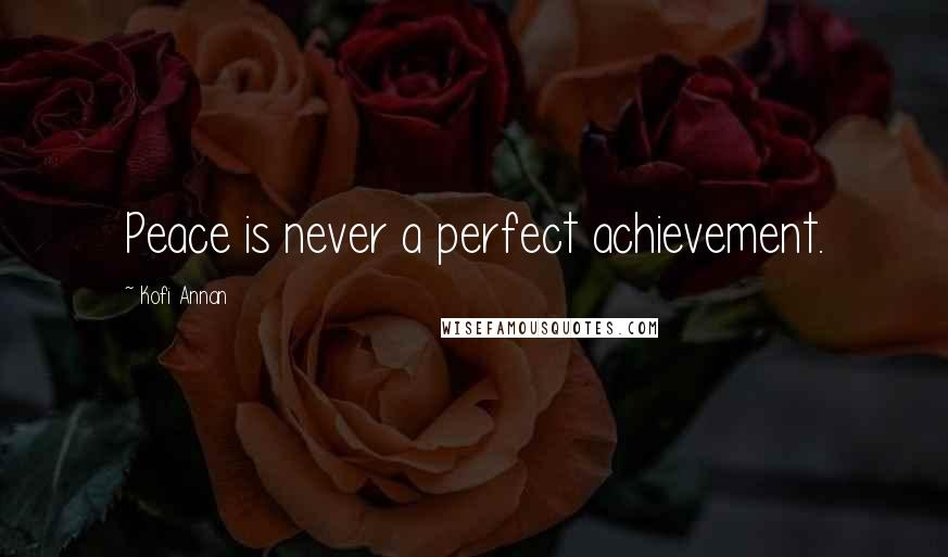Kofi Annan quotes: Peace is never a perfect achievement.