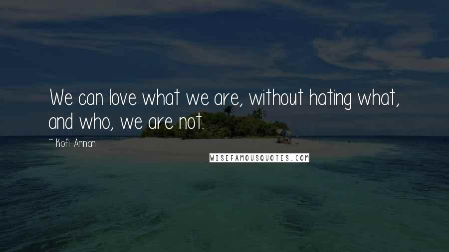 Kofi Annan quotes: We can love what we are, without hating what, and who, we are not.