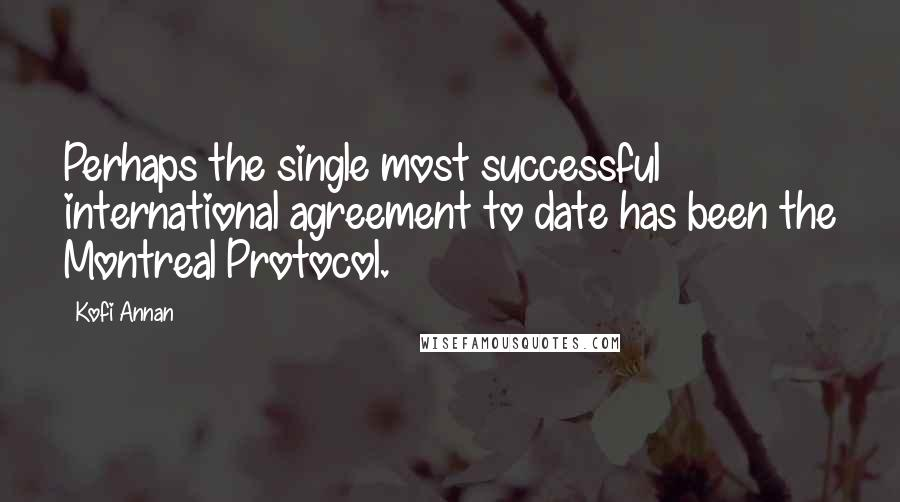 Kofi Annan quotes: Perhaps the single most successful international agreement to date has been the Montreal Protocol.