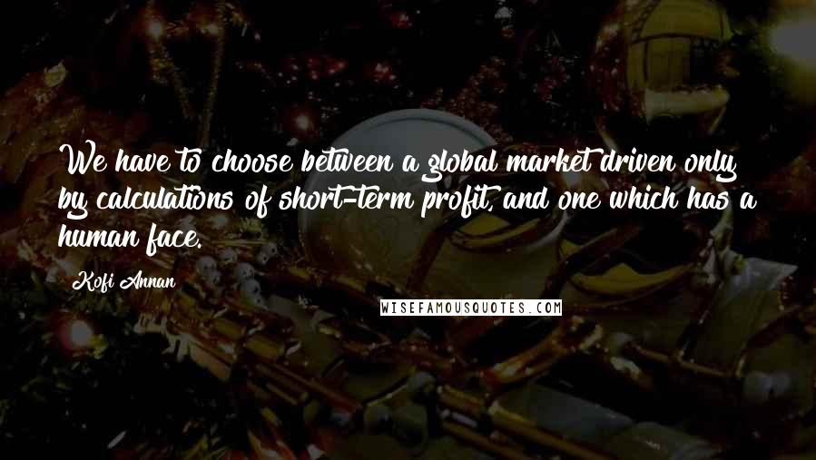 Kofi Annan quotes: We have to choose between a global market driven only by calculations of short-term profit, and one which has a human face.