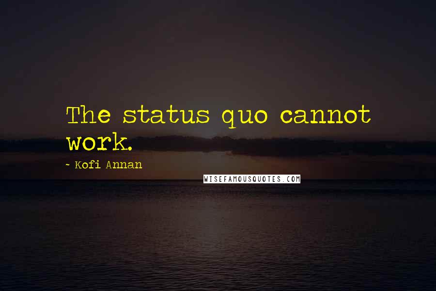 Kofi Annan quotes: The status quo cannot work.
