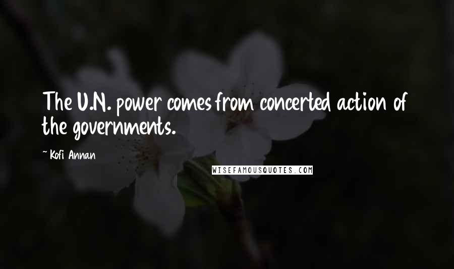 Kofi Annan quotes: The U.N. power comes from concerted action of the governments.