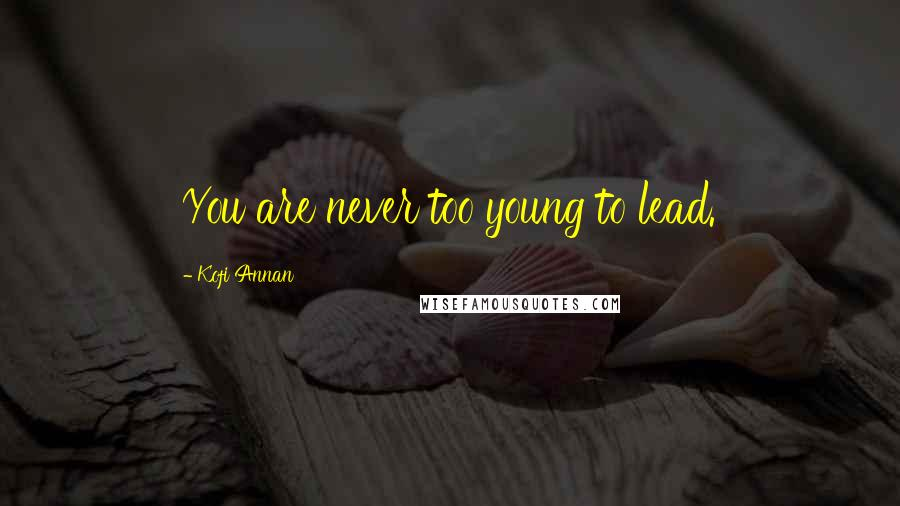 Kofi Annan quotes: You are never too young to lead.