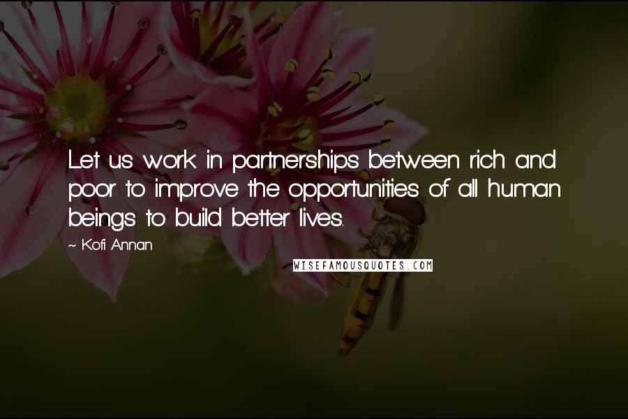 Kofi Annan quotes: Let us work in partnerships between rich and poor to improve the opportunities of all human beings to build better lives.