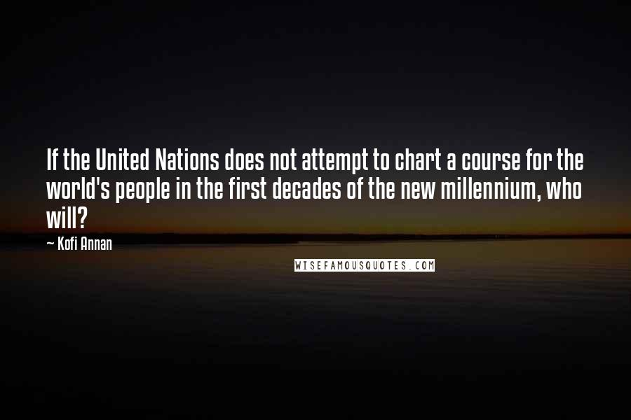 Kofi Annan quotes: If the United Nations does not attempt to chart a course for the world's people in the first decades of the new millennium, who will?