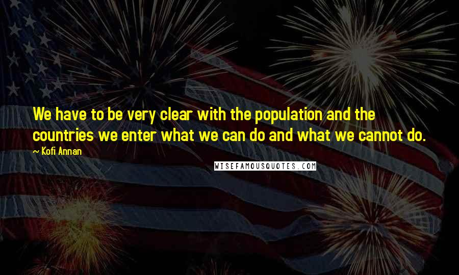 Kofi Annan quotes: We have to be very clear with the population and the countries we enter what we can do and what we cannot do.