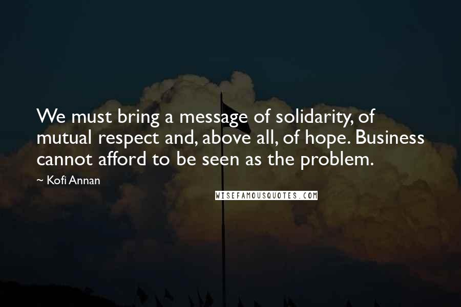 Kofi Annan quotes: We must bring a message of solidarity, of mutual respect and, above all, of hope. Business cannot afford to be seen as the problem.