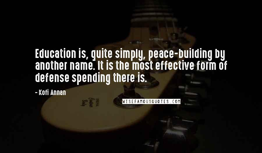 Kofi Annan quotes: Education is, quite simply, peace-building by another name. It is the most effective form of defense spending there is.