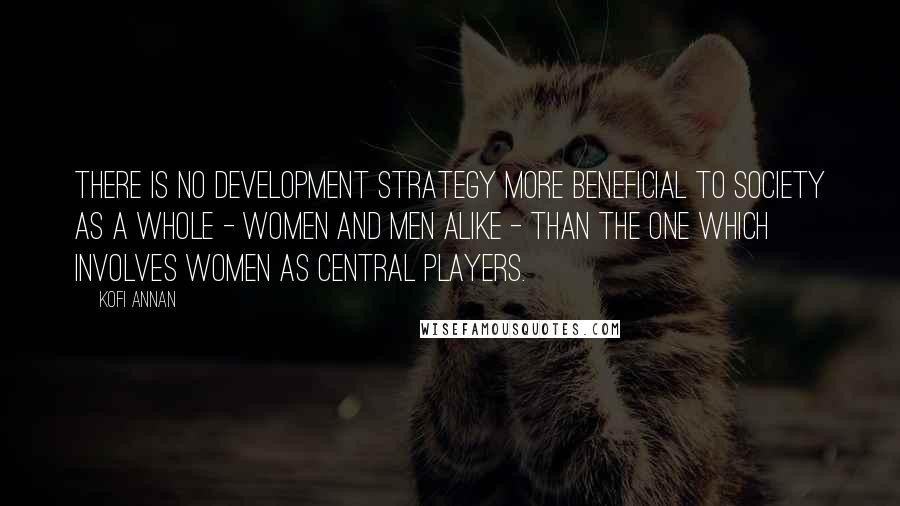 Kofi Annan quotes: There is no development strategy more beneficial to society as a whole - women and men alike - than the one which involves women as central players.