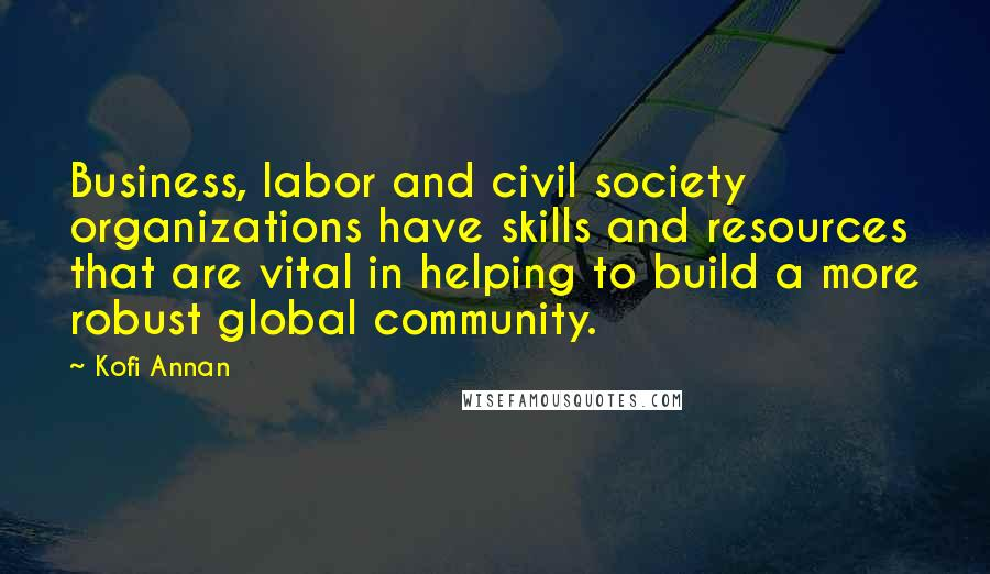 Kofi Annan quotes: Business, labor and civil society organizations have skills and resources that are vital in helping to build a more robust global community.