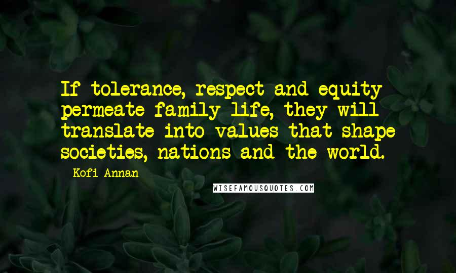 Kofi Annan quotes: If tolerance, respect and equity permeate family life, they will translate into values that shape societies, nations and the world.