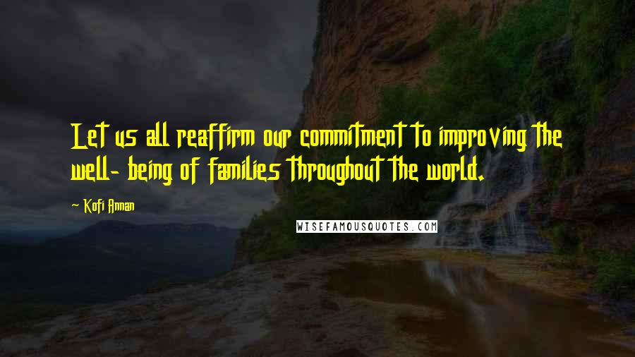 Kofi Annan quotes: Let us all reaffirm our commitment to improving the well- being of families throughout the world.