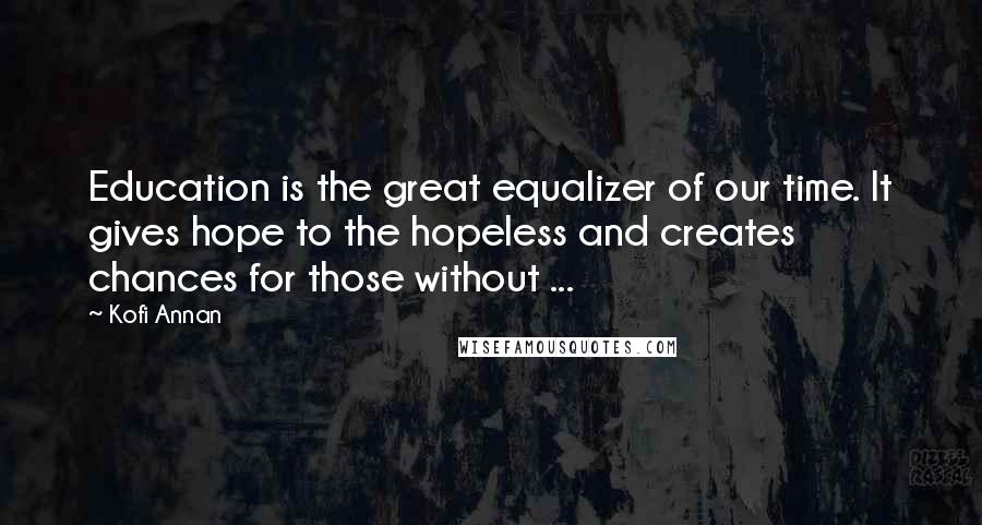 Kofi Annan quotes: Education is the great equalizer of our time. It gives hope to the hopeless and creates chances for those without ...